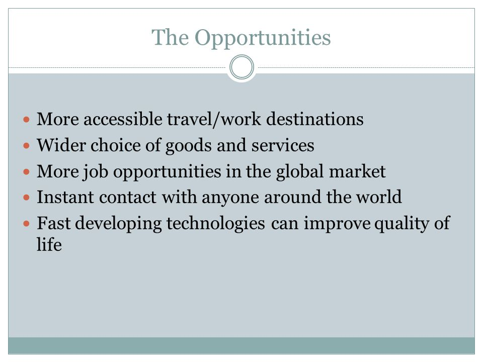 The Opportunities More accessible travel/work destinations Wider choice of goods and services More job opportunities in the global market Instant cont