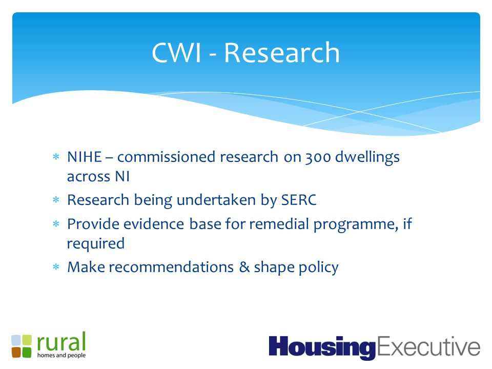  NIHE – commissioned research on 300 dwellings across NI  Research being undertaken by SERC  Provide evidence base for remedial programme, if required  Make recommendations & shape policy CWI - Research
