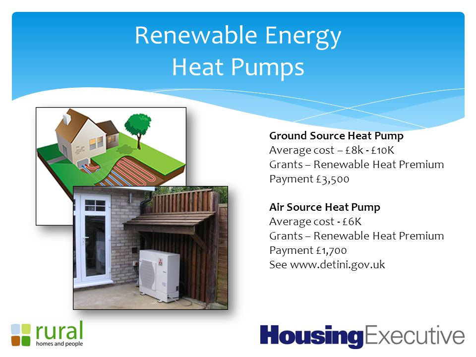 Renewable Energy Heat Pumps Ground Source Heat Pump Average cost – £8k - £10K Grants – Renewable Heat Premium Payment £3,500 Air Source Heat Pump Average cost - £6K Grants – Renewable Heat Premium Payment £1,700 See www.detini.gov.uk