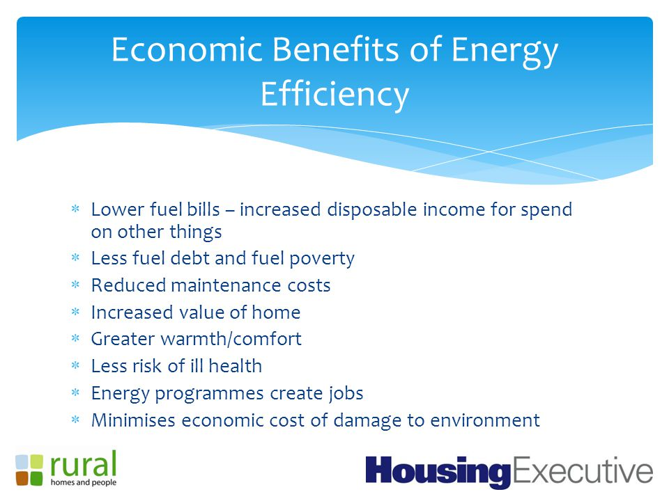  Lower fuel bills – increased disposable income for spend on other things  Less fuel debt and fuel poverty  Reduced maintenance costs  Increased value of home  Greater warmth/comfort  Less risk of ill health  Energy programmes create jobs  Minimises economic cost of damage to environment Economic Benefits of Energy Efficiency