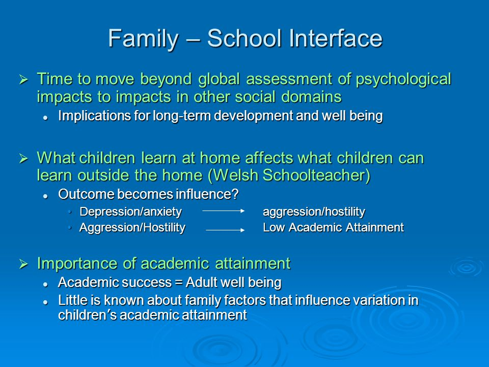 Family – School Interface  Time to move beyond global assessment of psychological impacts to impacts in other social domains Implications for long-term development and well being Implications for long-term development and well being  What children learn at home affects what children can learn outside the home (Welsh Schoolteacher) Outcome becomes influence.
