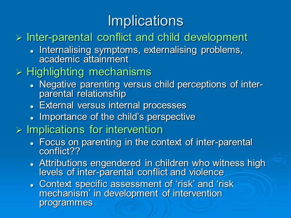 Implications  Inter-parental conflict and child development Internalising symptoms, externalising problems, academic attainment Internalising symptoms, externalising problems, academic attainment  Highlighting mechanisms Negative parenting versus child perceptions of inter- parental relationship Negative parenting versus child perceptions of inter- parental relationship External versus internal processes External versus internal processes Importance of the child's perspective Importance of the child's perspective  Implications for intervention Focus on parenting in the context of inter-parental conflict .