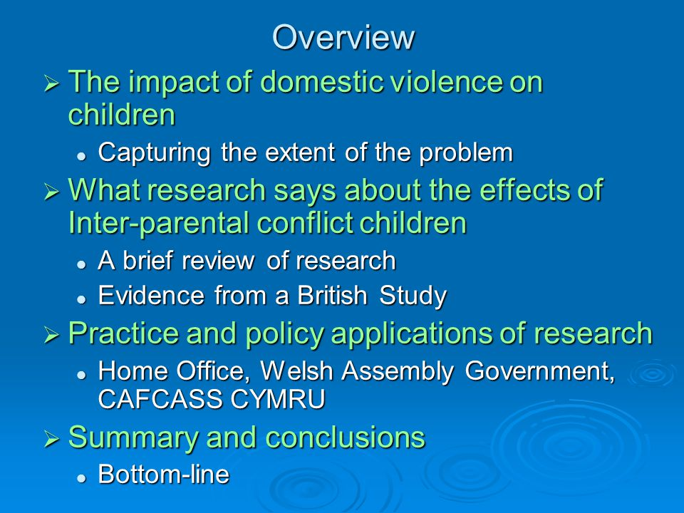 Overview  The impact of domestic violence on children Capturing the extent of the problem Capturing the extent of the problem  What research says about the effects of Inter-parental conflict children A brief review of research A brief review of research Evidence from a British Study Evidence from a British Study  Practice and policy applications of research Home Office, Welsh Assembly Government, CAFCASS CYMRU Home Office, Welsh Assembly Government, CAFCASS CYMRU  Summary and conclusions Bottom-line Bottom-line