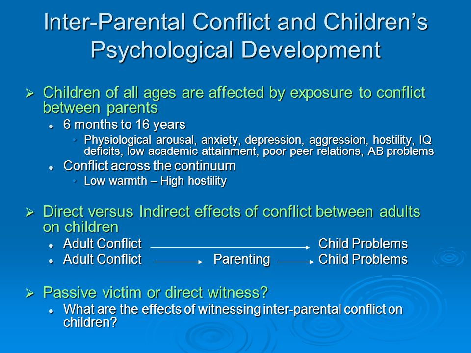Effects of Witnessing Conflict on Children  Brain development (0-4 years) Biological abnormalities (HPA axis); Antisocial Behaviour Problems  Emotional development (0-4 years) Anger, fear, shame, guilt, worry  Cognitive development (5-10 years) Attributions of self and others, expectations of conflict  Social and Behavioural (5-16 years) development Aggressiveness, interpretation of intent, expectations of others, peer/romantic relations Aggressiveness, interpretation of intent, expectations of others, peer/romantic relations