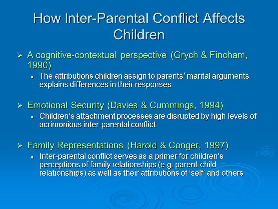 How Inter-Parental Conflict Affects Children  A cognitive-contextual perspective (Grych & Fincham, 1990) The attributions children assign to parents ' marital arguments explains differences in their responses The attributions children assign to parents ' marital arguments explains differences in their responses  Emotional Security (Davies & Cummings, 1994) Children ' s attachment processes are disrupted by high levels of acrimonious inter-parental conflict Children ' s attachment processes are disrupted by high levels of acrimonious inter-parental conflict  Family Representations (Harold & Conger, 1997) Inter-parental conflict serves as a primer for children's perceptions of family relationships (e.g.