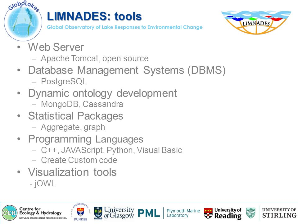 Web Server –Apache Tomcat, open source Database Management Systems (DBMS) –PostgreSQL Dynamic ontology development –MongoDB, Cassandra Statistical Packages –Aggregate, graph Programming Languages –C++, JAVAScript, Python, Visual Basic –Create Custom code Visualization tools - jOWL LIMNADES: tools