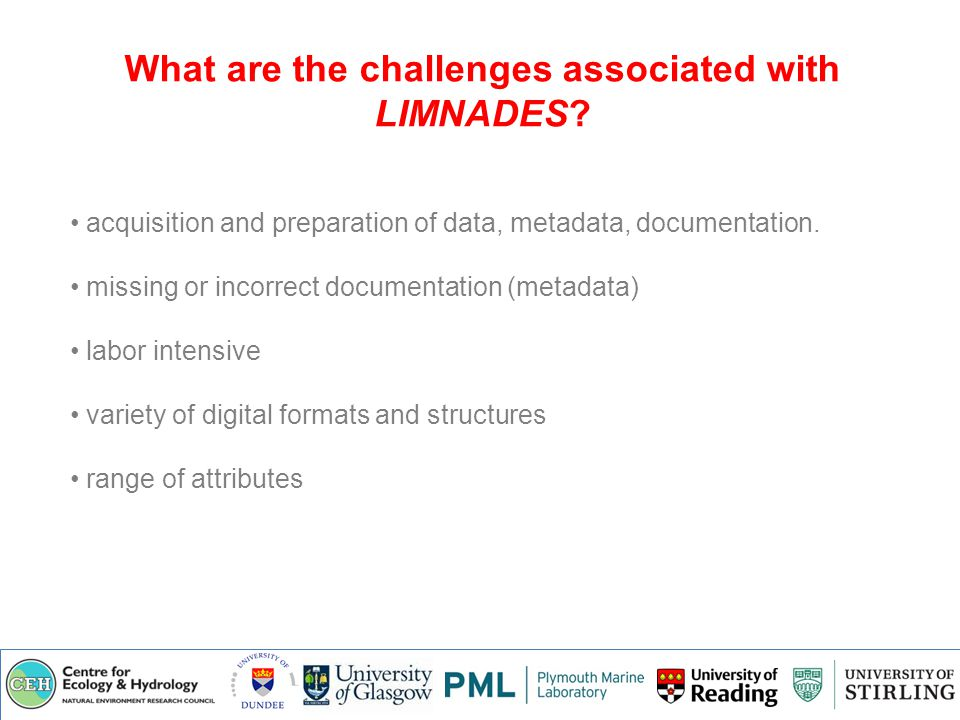 LIMNADES: development Basic User account Management and document Up/Download Ontology based search, analysis and data assimilation Dynamic ontology development and data interpretation Data visualisation, Quality control & intelligent data capture Data discovery and assisted browsing Aims: Global demand for the repository has led to a subsequent NERC International Opportunities Fund Application (pending) to develop the database