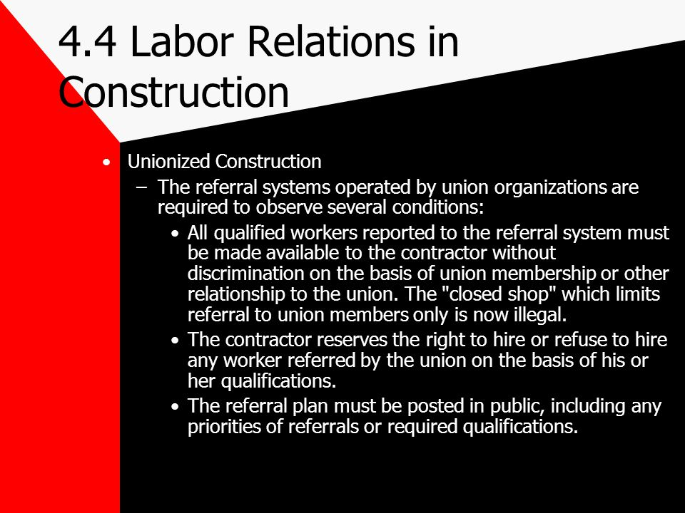 4.4 Labor Relations in Construction Unionized Construction –The referral systems operated by union organizations are required to observe several condi