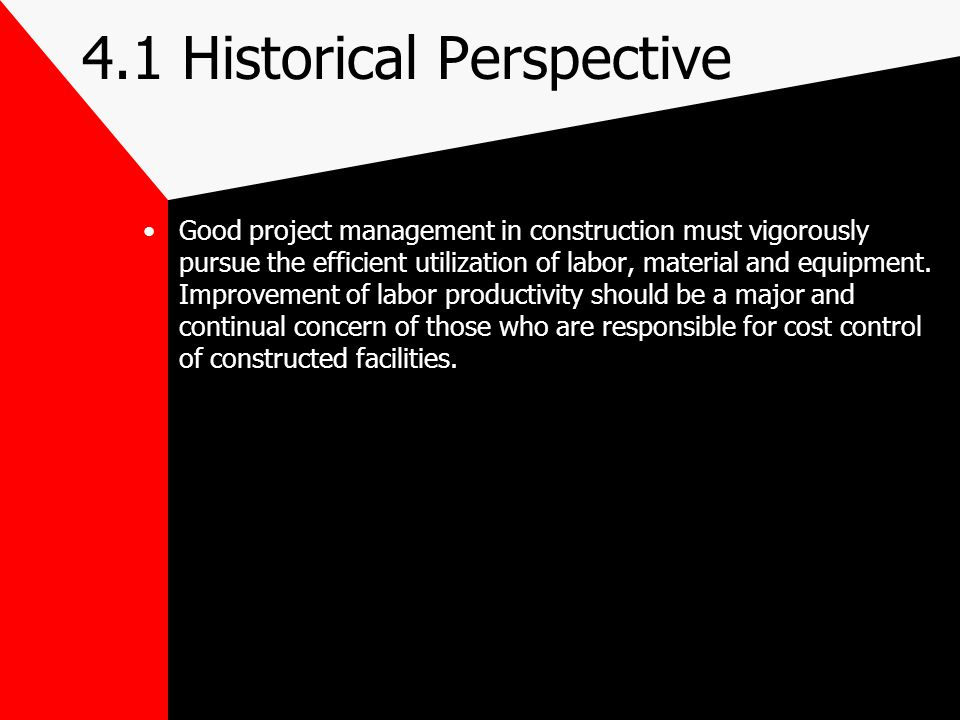 4.1 Historical Perspective Good project management in construction must vigorously pursue the efficient utilization of labor, material and equipment.