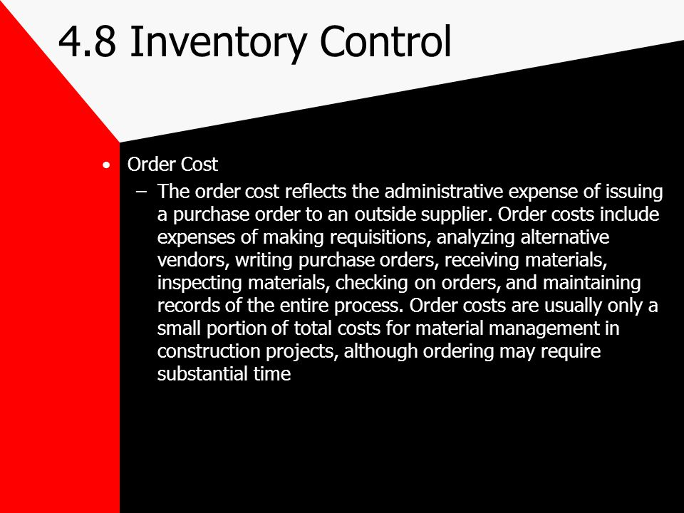 4.8 Inventory Control Order Cost –The order cost reflects the administrative expense of issuing a purchase order to an outside supplier. Order costs i