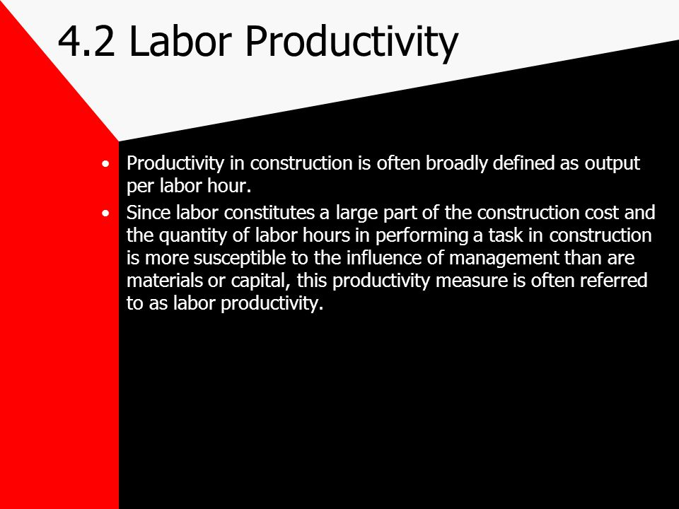4.2 Labor Productivity Productivity at the Job Site –Contractors and owners are often concerned with the labor activity at job sites.