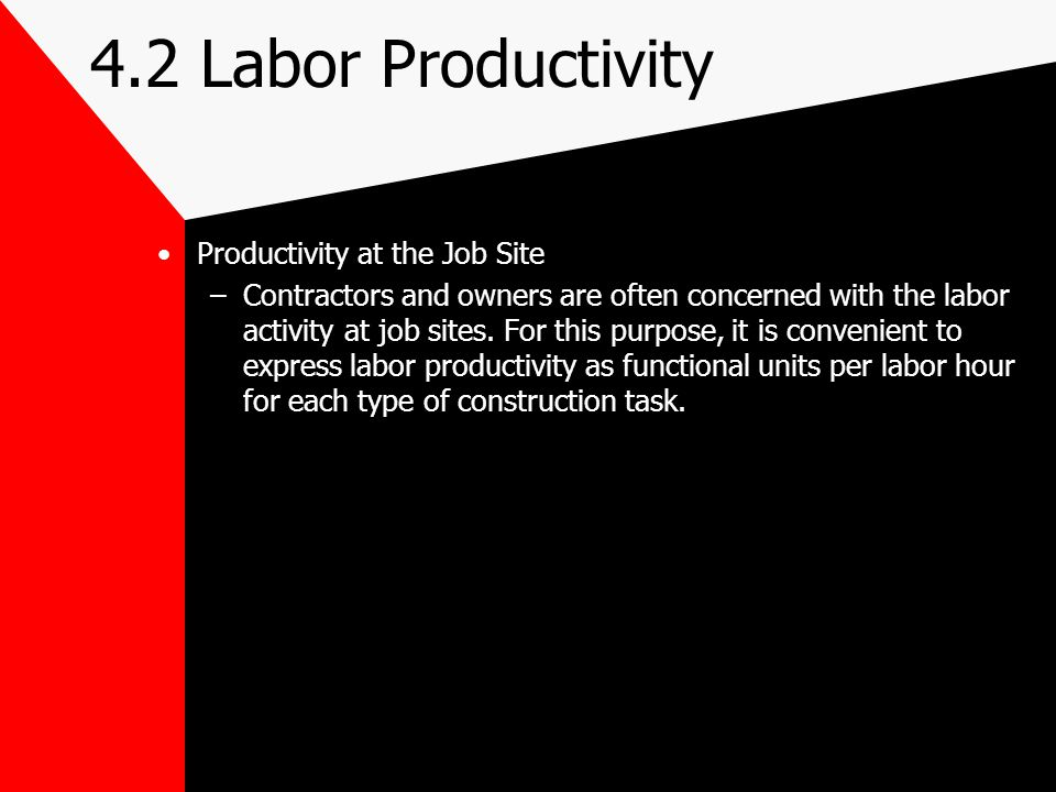 4.2 Labor Productivity Productivity at the Job Site –Contractors and owners are often concerned with the labor activity at job sites. For this purpose
