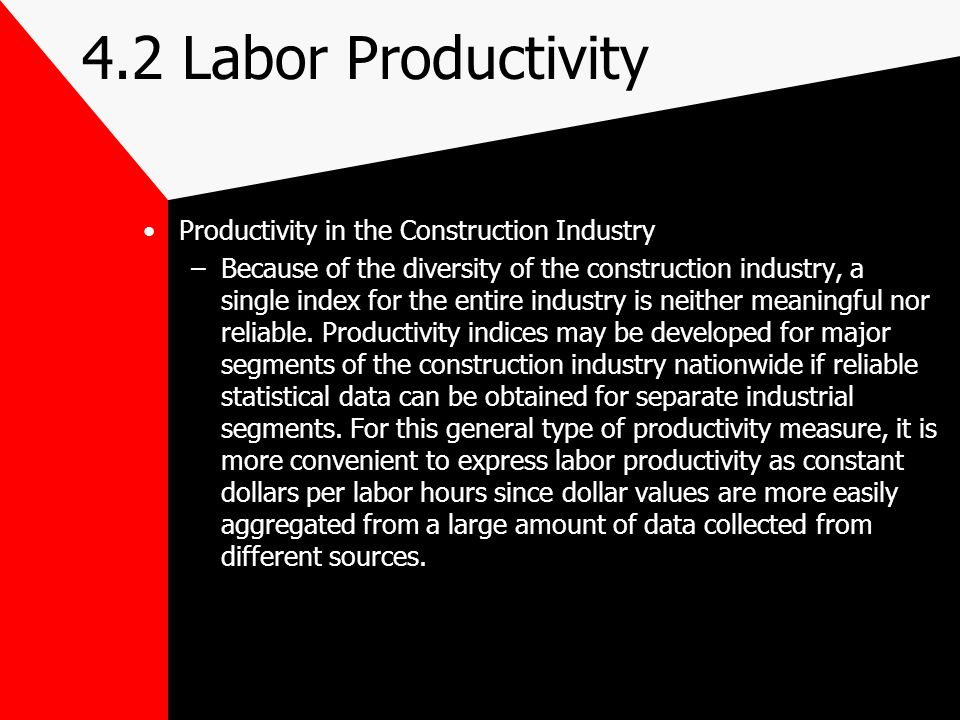 4.2 Labor Productivity Productivity in the Construction Industry –Because of the diversity of the construction industry, a single index for the entire