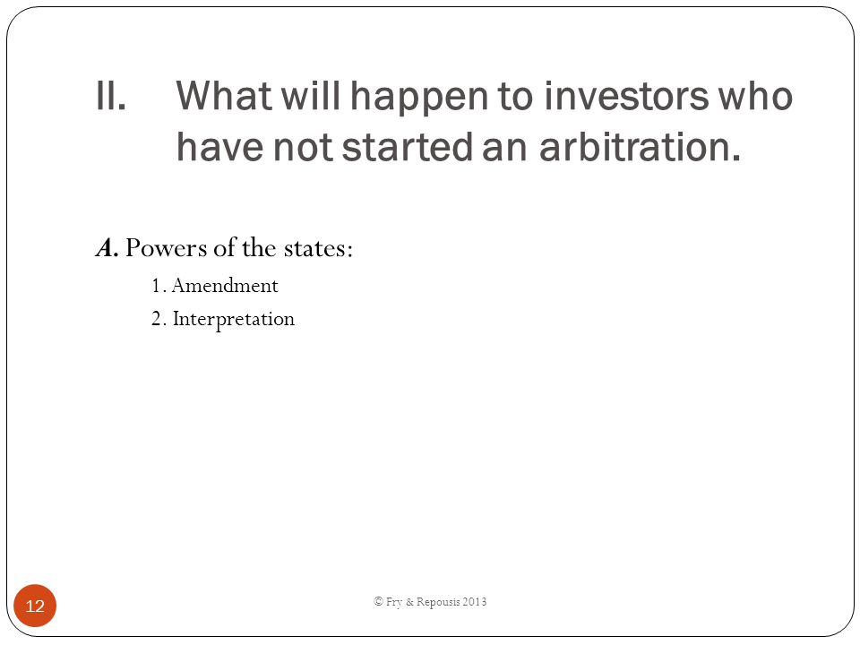 II.What will happen to investors who have not started an arbitration. A. Powers of the states: 1. Amendment 2. Interpretation © Fry & Repousis 2013 12
