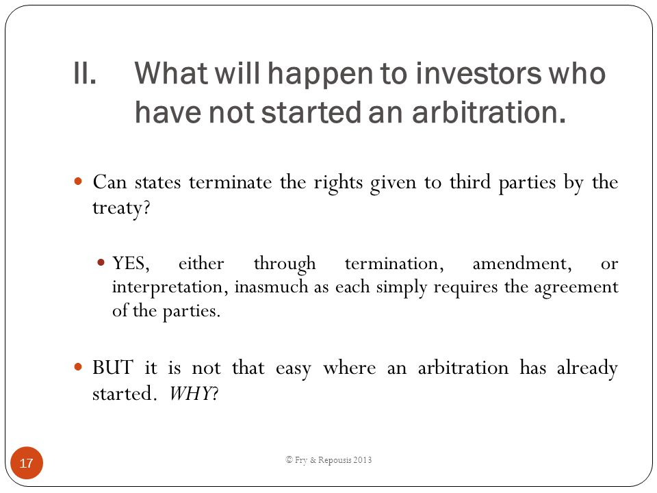 II.What will happen to investors who have not started an arbitration. Can states terminate the rights given to third parties by the treaty? YES, eithe