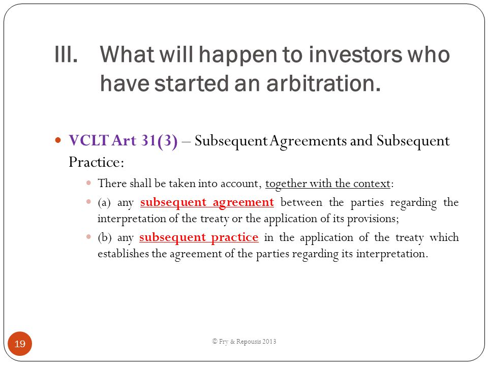 III.What will happen to investors who have started an arbitration. VCLT Art 31(3) – Subsequent Agreements and Subsequent Practice: There shall be take