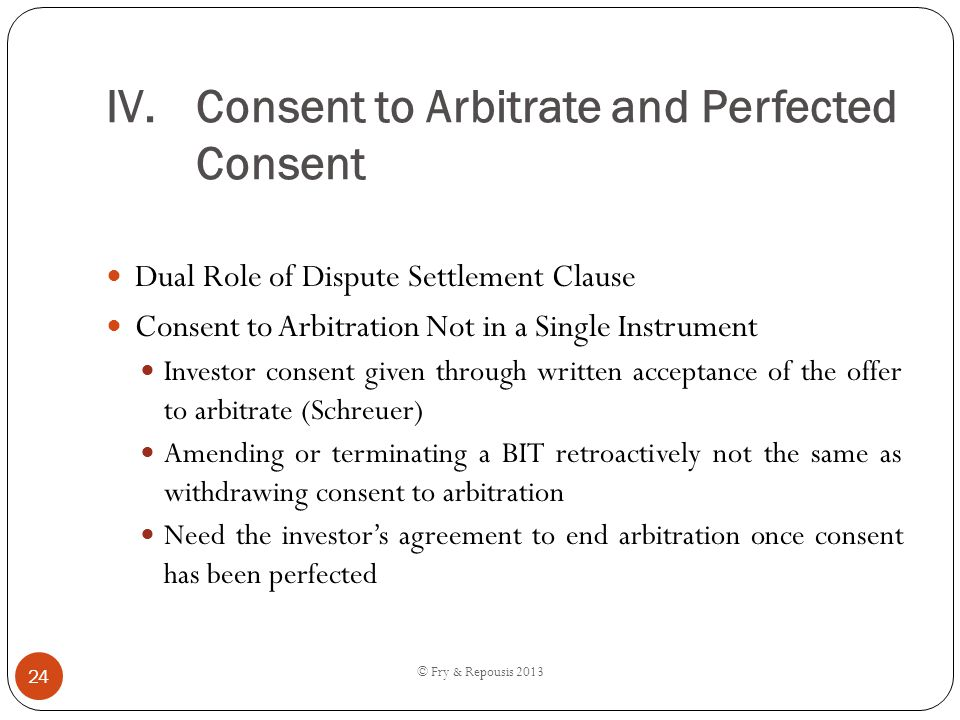 IV.Consent to Arbitrate and Perfected Consent Dual Role of Dispute Settlement Clause Consent to Arbitration Not in a Single Instrument Investor consen