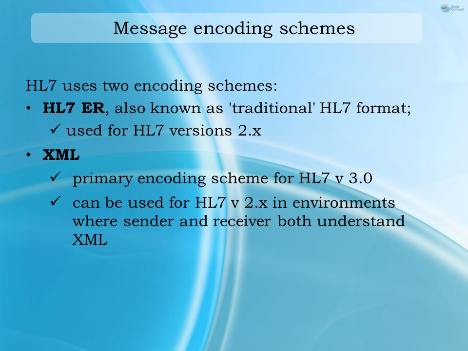 Message encoding schemes HL7 uses two encoding schemes: HL7 ER, also known as traditional HL7 format; used for HL7 versions 2.x XML primary encoding scheme for HL7 v 3.0 can be used for HL7 v 2.x in environments where sender and receiver both understand XML
