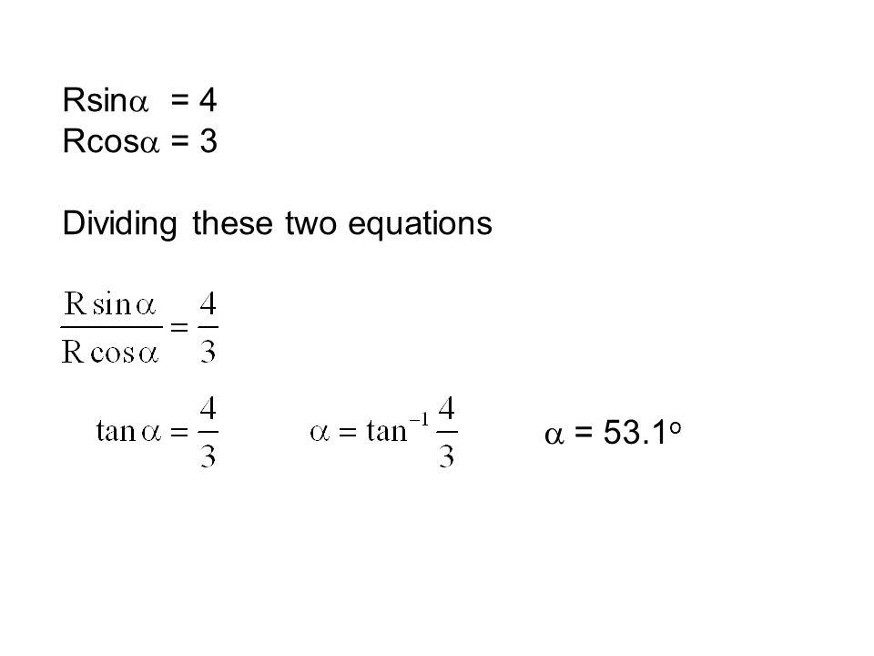 R 2 sin 2  = 16 andR 2 cos 2  = 9 Adding these two equations R 2 sin 2  + R 2 cos 2  = 16 + 9 = 25 R 2 (sin 2  + cos 2  ) = 25 R = 5 as sin 2  + cos 2  = 1 Rsin  = 4 Rcos  = 3 Squaring these two equations