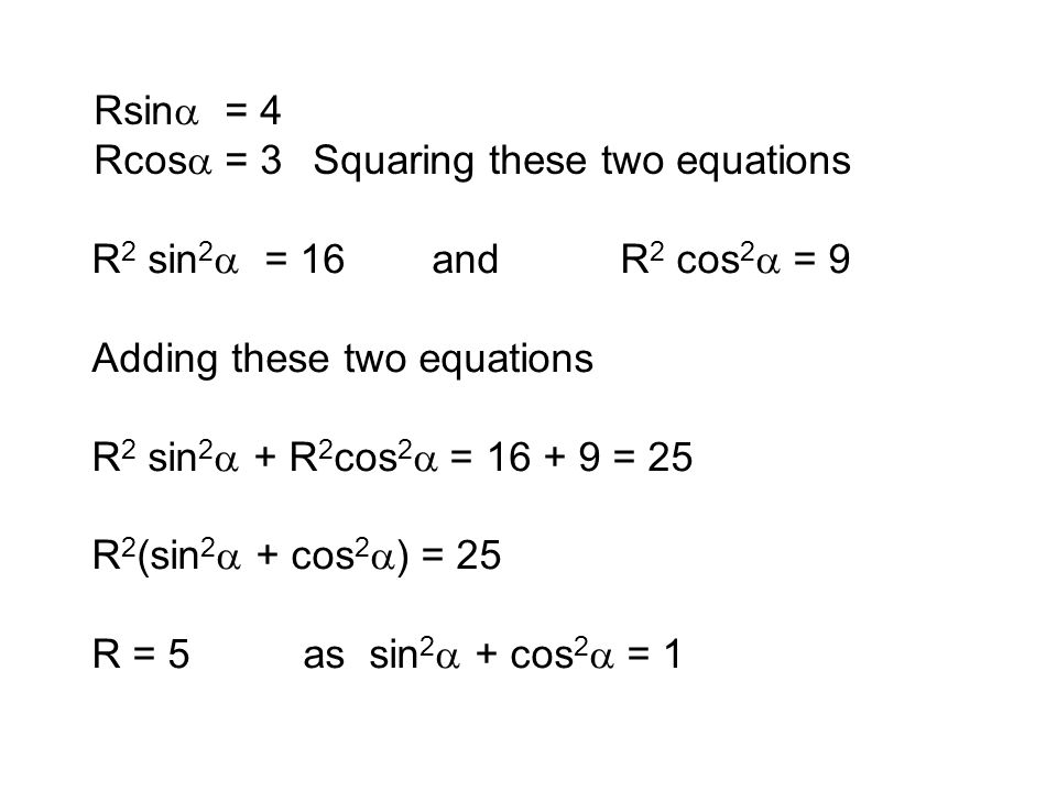 R 2 sin 2  = 16 andR 2 cos 2  = 9 Adding these two equations R 2 sin 2  + R 2 cos 2  = 16 + 9 = 25 R 2 (sin 2  + cos 2  ) = 25 R = 5 as sin 2 