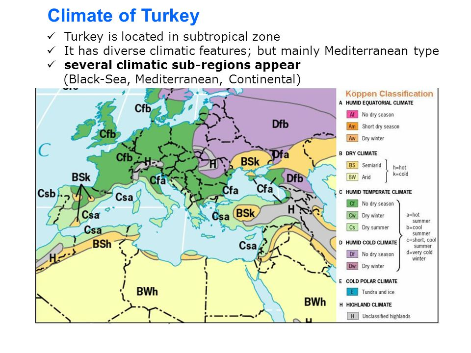 Turkey is located in subtropical zone It has diverse climatic features; but mainly Mediterranean type several climatic sub-regions appear (Black-Sea, Mediterranean, Continental) Climate of Turkey