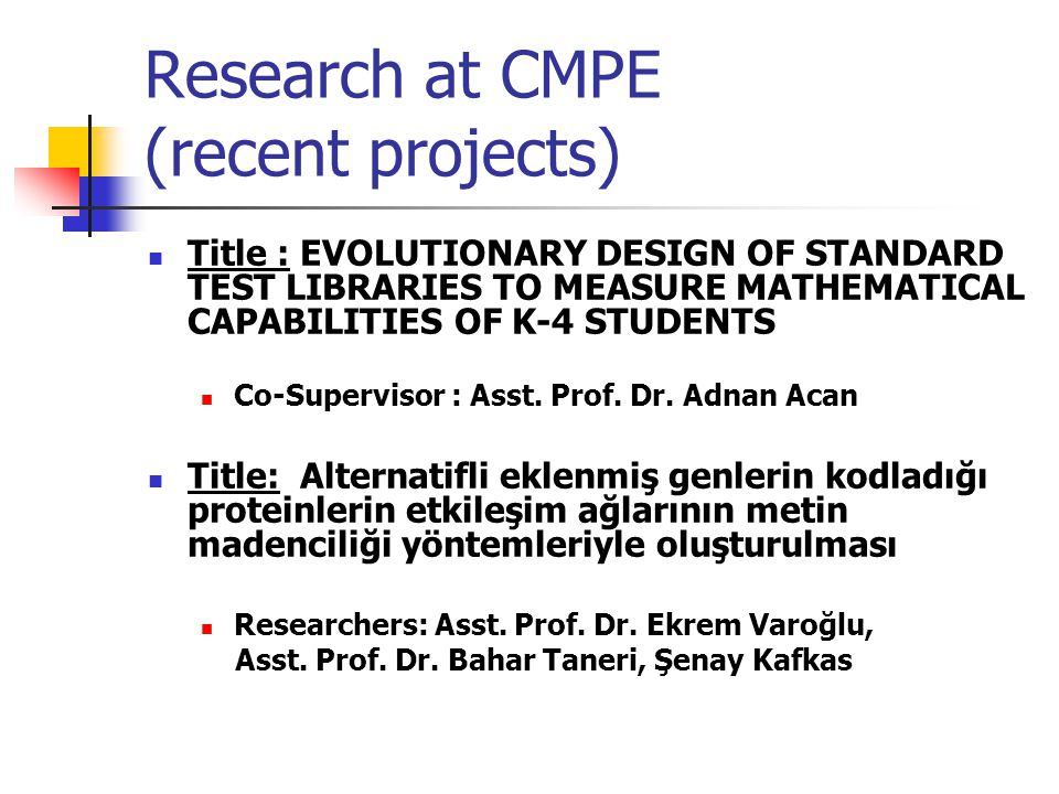 Research at CMPE (recent projects) Title : EVOLUTIONARY DESIGN OF STANDARD TEST LIBRARIES TO MEASURE MATHEMATICAL CAPABILITIES OF K-4 STUDENTS Co-Supe