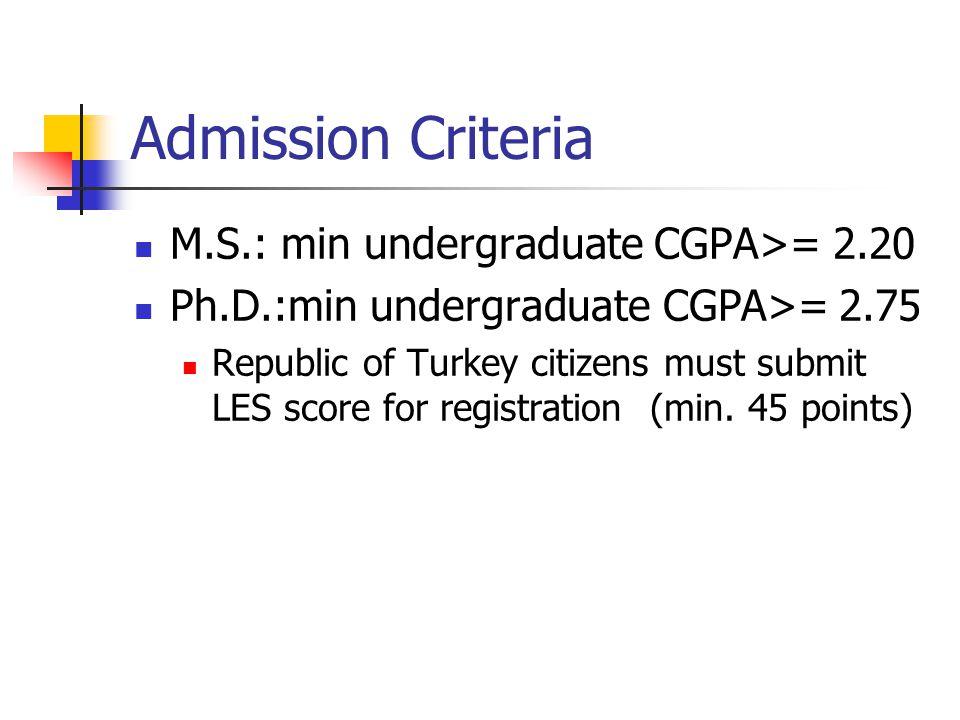 Admission Criteria M.S.: min undergraduate CGPA>= 2.20 Ph.D.:min undergraduate CGPA>= 2.75 Republic of Turkey citizens must submit LES score for regis