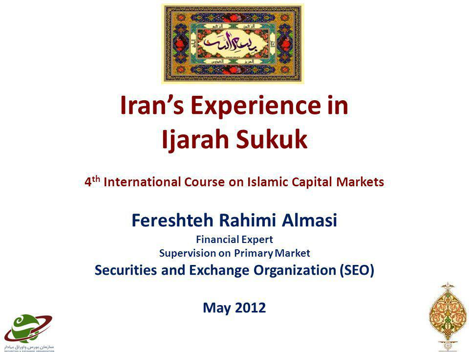 Iran's Experience in Ijarah Sukuk 4 th International Course on Islamic Capital Markets Fereshteh Rahimi Almasi Financial Expert Supervision on Primary Market Securities and Exchange Organization (SEO) May 2012