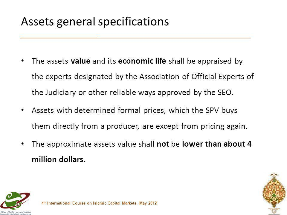Assets general specifications 4 th International Course on Islamic Capital Markets- May 2012 The assets value and its economic life shall be appraised by the experts designated by the Association of Official Experts of the Judiciary or other reliable ways approved by the SEO.