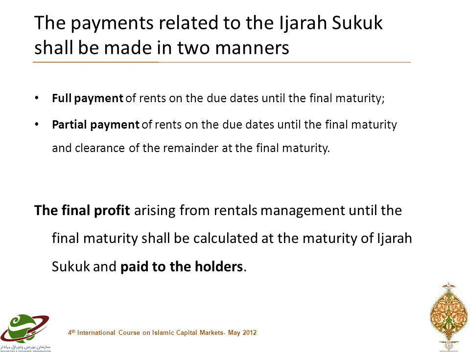 The payments related to the Ijarah Sukuk shall be made in two manners 4 th International Course on Islamic Capital Markets- May 2012 Full payment of rents on the due dates until the final maturity; Partial payment of rents on the due dates until the final maturity and clearance of the remainder at the final maturity.