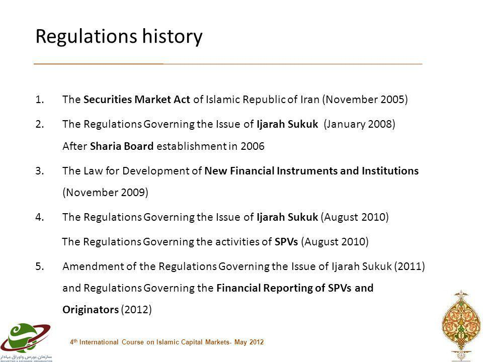 Regulations history 1.The Securities Market Act of Islamic Republic of Iran (November 2005) 2.The Regulations Governing the Issue of Ijarah Sukuk (January 2008) After Sharia Board establishment in 2006 3.The Law for Development of New Financial Instruments and Institutions (November 2009) 4.The Regulations Governing the Issue of Ijarah Sukuk (August 2010) The Regulations Governing the activities of SPVs (August 2010) 5.Amendment of the Regulations Governing the Issue of Ijarah Sukuk (2011) and Regulations Governing the Financial Reporting of SPVs and Originators (2012) 4 th International Course on Islamic Capital Markets- May 2012