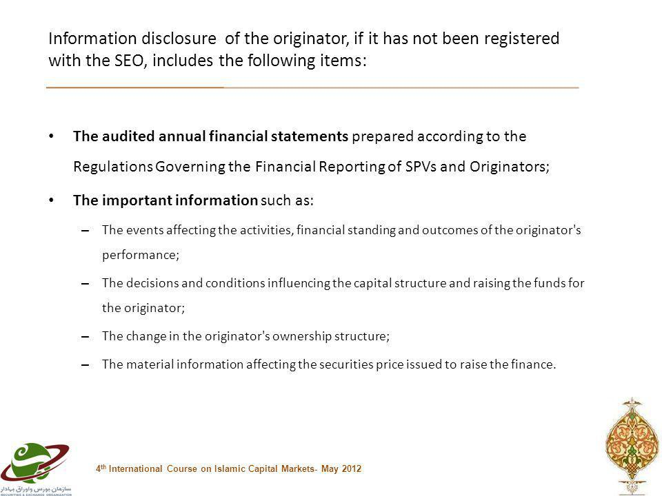 Information disclosure of the originator, if it has not been registered with the SEO, includes the following items: 4 th International Course on Islamic Capital Markets- May 2012 The audited annual financial statements prepared according to the Regulations Governing the Financial Reporting of SPVs and Originators; The important information such as: – The events affecting the activities, financial standing and outcomes of the originator s performance; – The decisions and conditions influencing the capital structure and raising the funds for the originator; – The change in the originator s ownership structure; – The material information affecting the securities price issued to raise the finance.