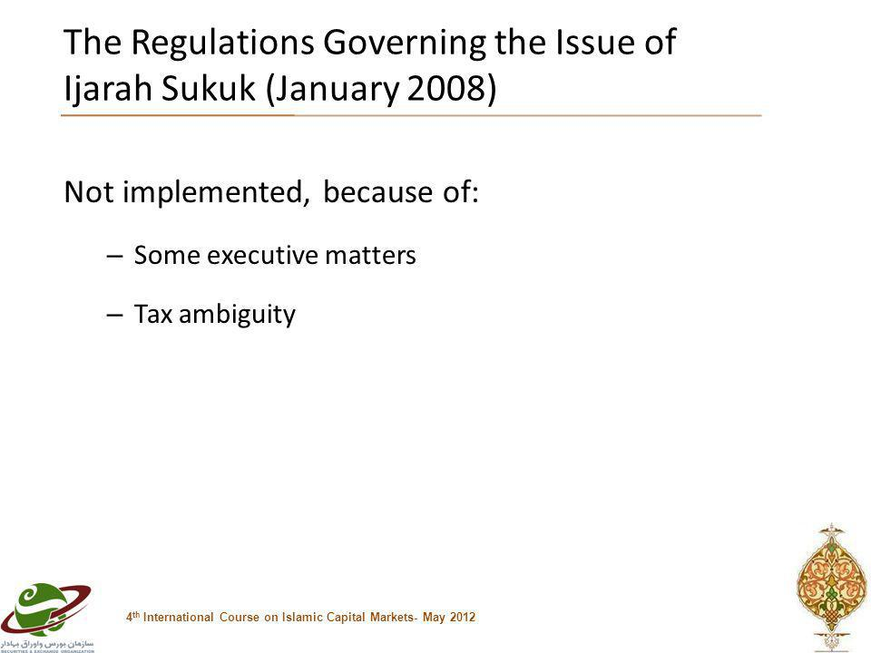 The Regulations Governing the Issue of Ijarah Sukuk (January 2008) Not implemented, because of: – Some executive matters – Tax ambiguity 4 th International Course on Islamic Capital Markets- May 2012