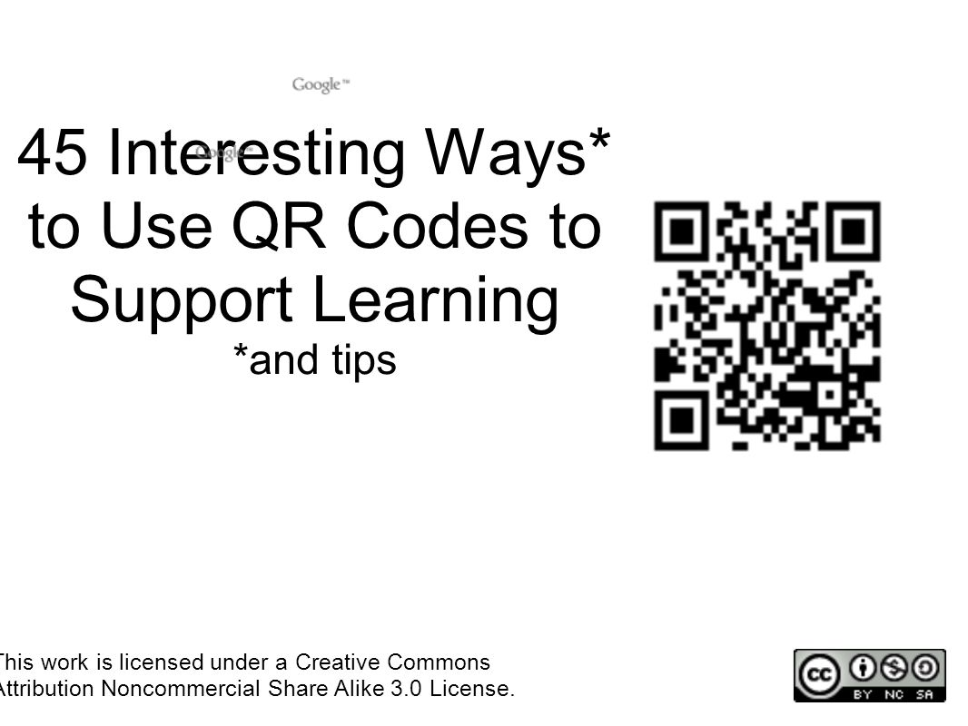 45 Interesting Ways* to Use QR Codes to Support Learning *and tips This work is licensed under a Creative Commons Attribution Noncommercial Share Alike 3.0 License.