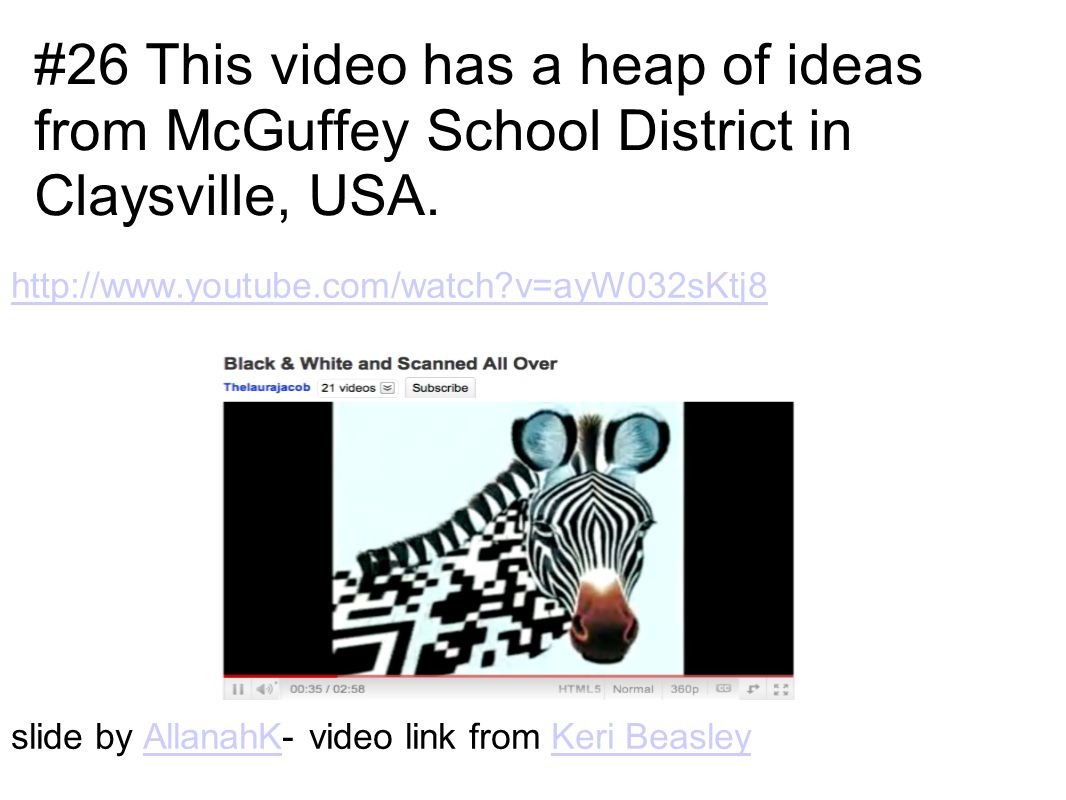 http://www.youtube.com/watch v=ayW032sKtj8 slide by AllanahK- video link from Keri BeasleyAllanahKKeri Beasley #26 This video has a heap of ideas from McGuffey School District in Claysville, USA.
