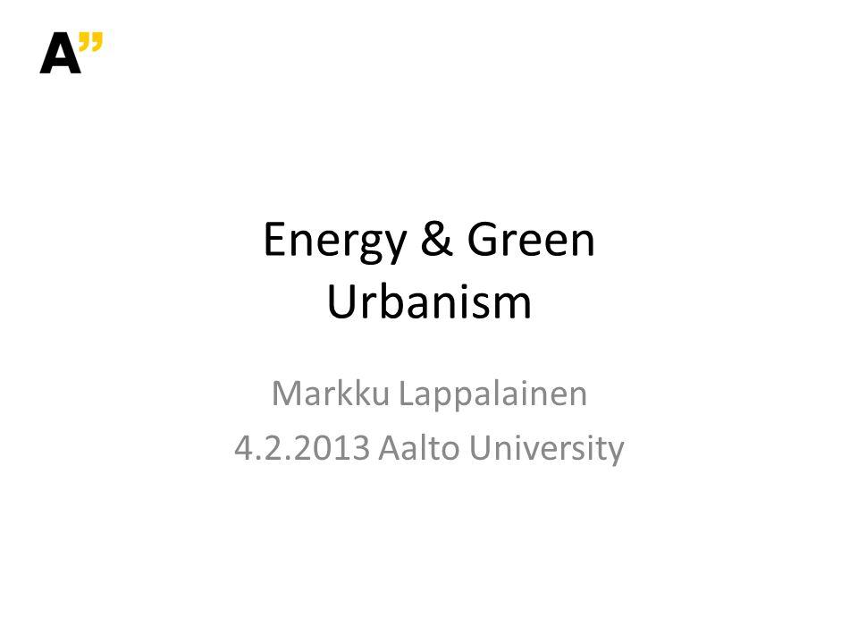 Energy & Green Urbanism Markku Lappalainen 4.2.2013 Aalto University