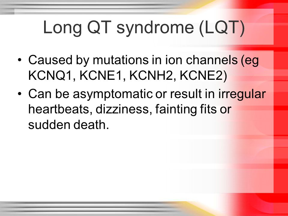 Jervell & Lange-Nielsen syndrome (JLNS) Early onset, severely prolonged QT (50% of patients die before the age of 15 without intervention) Congenital sensorineural deafness Two mutations in KCNQ1 and/or KCNE1 (often truncating)