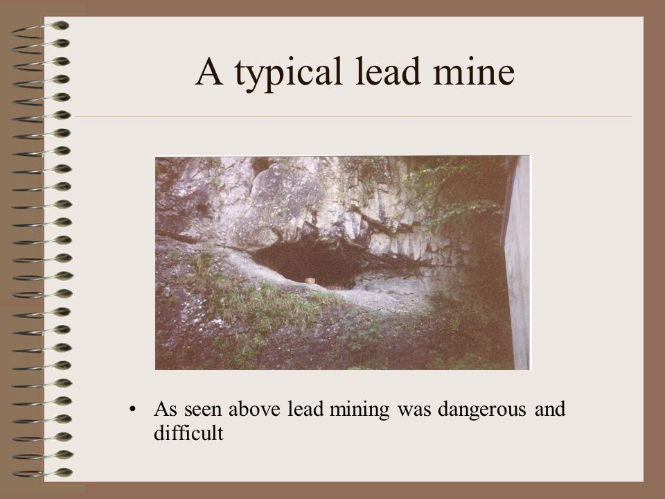 A typical lead mine As seen above lead mining was dangerous and difficult