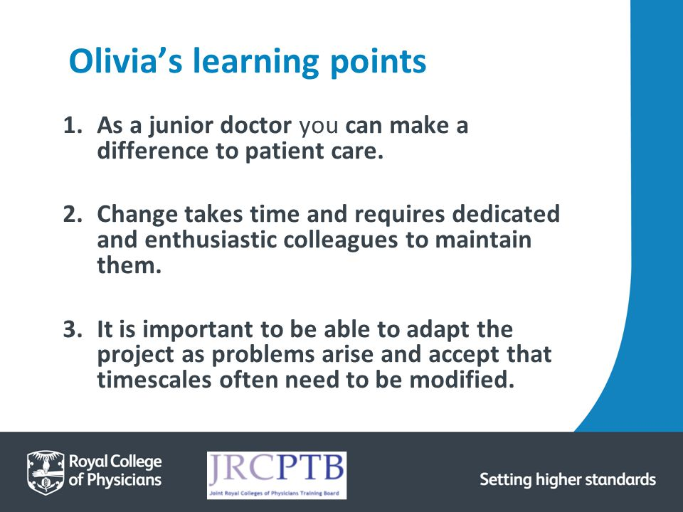 Olivia's learning points 1.As a junior doctor you can make a difference to patient care. 2.Change takes time and requires dedicated and enthusiastic c
