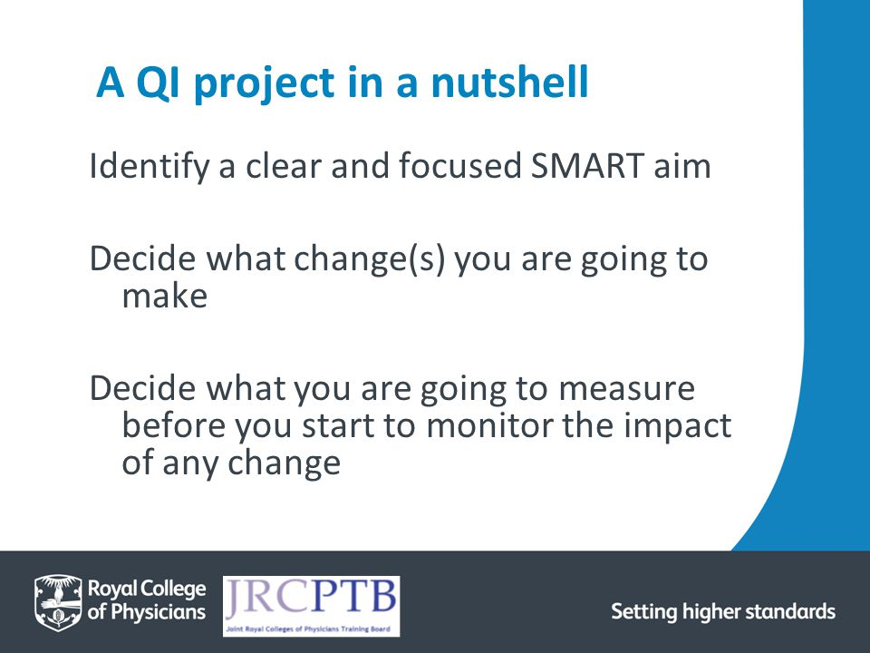 A QI project in a nutshell Identify a clear and focused SMART aim Decide what change(s) you are going to make Decide what you are going to measure bef
