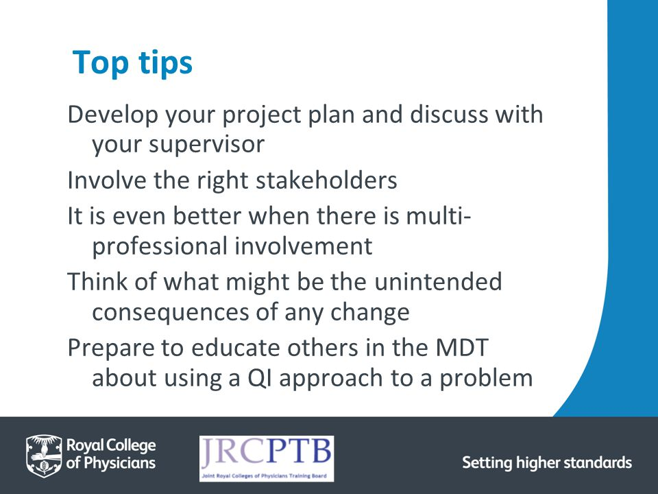 Top tips Develop your project plan and discuss with your supervisor Involve the right stakeholders It is even better when there is multi- professional