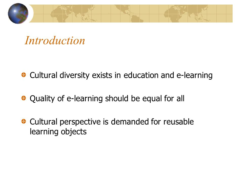 Introduction Cultural diversity exists in education and e-learning Quality of e-learning should be equal for all Cultural perspective is demanded for reusable learning objects