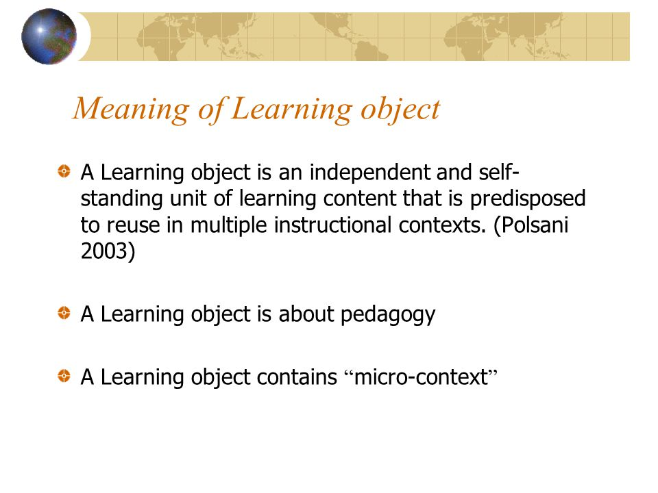 Meaning of Learning object A Learning object is an independent and self- standing unit of learning content that is predisposed to reuse in multiple instructional contexts.