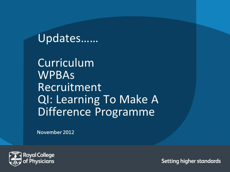 November 2012 Updates…… Curriculum WPBAs Recruitment QI: Learning To Make A Difference Programme