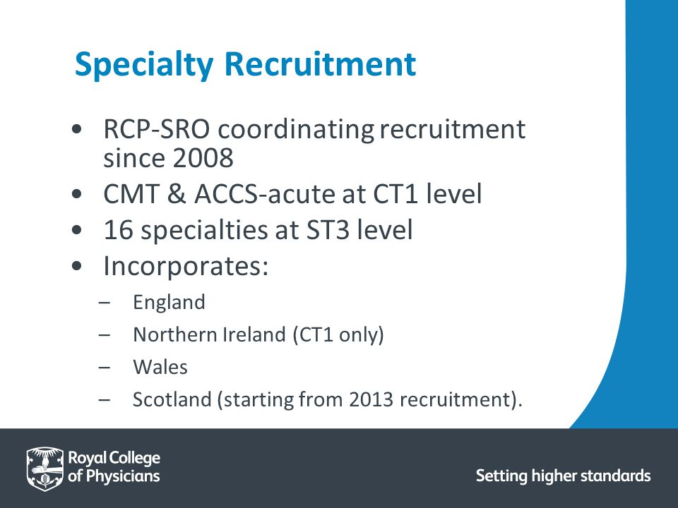 Specialty Recruitment RCP-SRO coordinating recruitment since 2008 CMT & ACCS-acute at CT1 level 16 specialties at ST3 level Incorporates: –England –Northern Ireland (CT1 only) –Wales –Scotland (starting from 2013 recruitment).