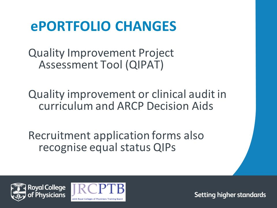 ePORTFOLIO CHANGES Quality Improvement Project Assessment Tool (QIPAT) Quality improvement or clinical audit in curriculum and ARCP Decision Aids Recruitment application forms also recognise equal status QIPs