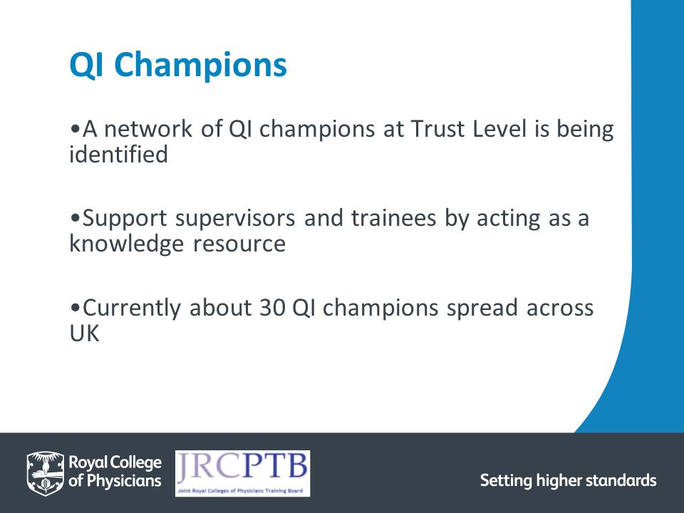 QI Champions A network of QI champions at Trust Level is being identified Support supervisors and trainees by acting as a knowledge resource Currently about 30 QI champions spread across UK