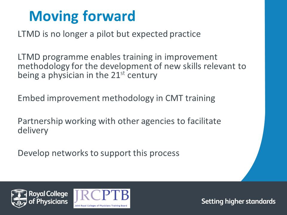 Moving forward LTMD is no longer a pilot but expected practice LTMD programme enables training in improvement methodology for the development of new skills relevant to being a physician in the 21 st century Embed improvement methodology in CMT training Partnership working with other agencies to facilitate delivery Develop networks to support this process