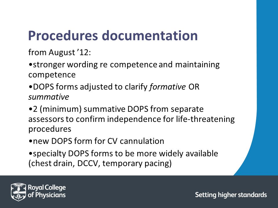 Procedures documentation from August '12: stronger wording re competence and maintaining competence DOPS forms adjusted to clarify formative OR summative 2 (minimum) summative DOPS from separate assessors to confirm independence for life-threatening procedures new DOPS form for CV cannulation specialty DOPS forms to be more widely available (chest drain, DCCV, temporary pacing)
