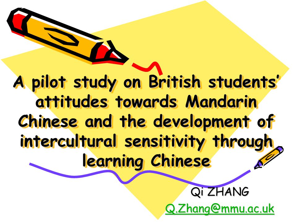 A pilot study on British students' attitudes towards Mandarin Chinese and the development of intercultural sensitivity through learning Chinese Qi ZHANG Q.Zhang@mmu.ac.uk